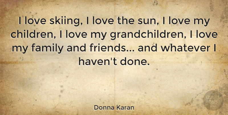 Donna Karan Quote About Children, I Love My Family, Family And Friends: I Love Skiing I Love...