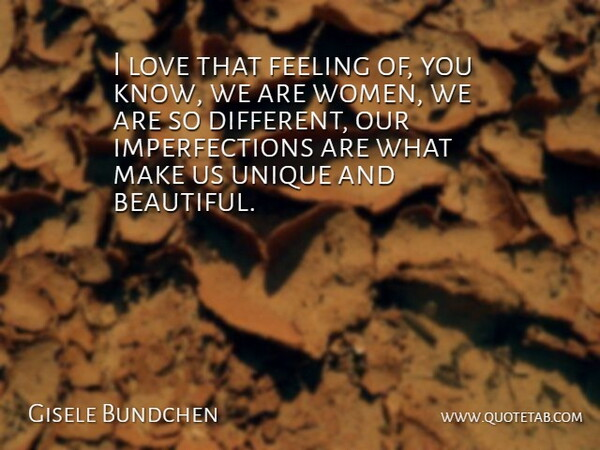 Gisele Bundchen Quote About Beautiful, Unique, Imperfection: I Love That Feeling Of...
