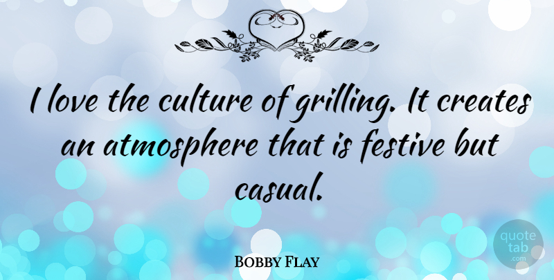 Bobby Flay Quote About Atmosphere, Grilling, Culture: I Love The Culture Of...