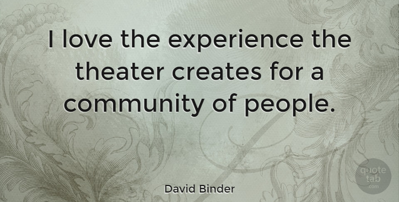David Binder Quote About Creates, Experience, Love, Theater: I Love The Experience The...