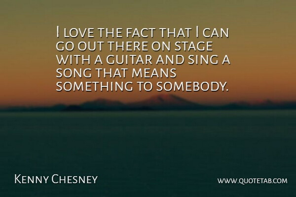 Kenny Chesney: I love the fact that I can go out there on ...