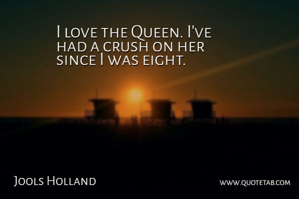 Jools Holland Quote About Love, Since: I Love The Queen Ive...