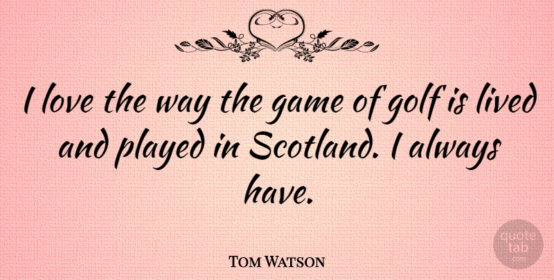 Tom Watson I Love The Way The Game Of Golf Is Lived And Played In