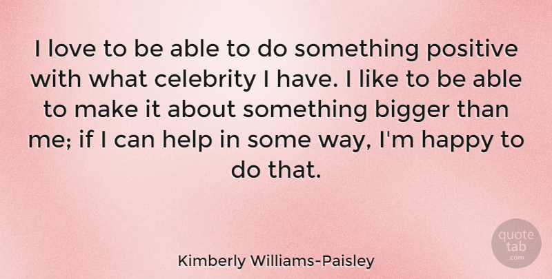 Kimberly Williams-Paisley Quote About Bigger, Celebrity, Help, Love, Positive: I Love To Be Able...