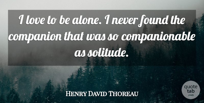 Henry David Thoreau Quote About American Author, Companion, Found, Love: I Love To Be Alone...