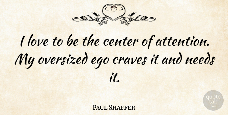 Paul Shaffer Quote About Center, Craves, Love, Needs: I Love To Be The...