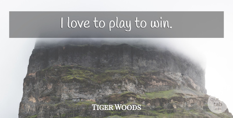 Tiger Woods Quote About Golf, Winning, Play: I Love To Play To...