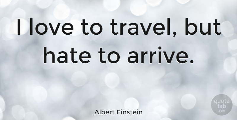 Albert Einstein: I love to travel, but hate to arrive ...