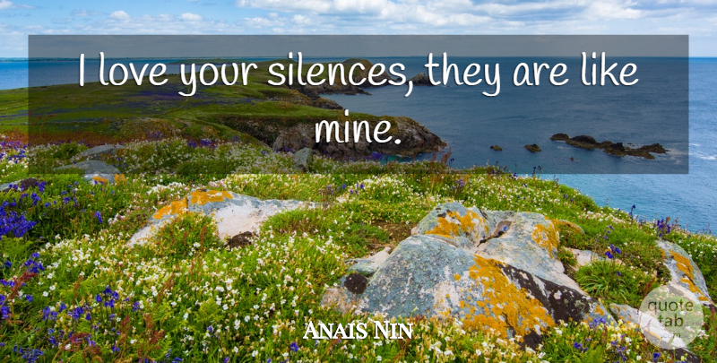 Anais Nin Quote About Silence, Vehement, Mines: I Love Your Silences They...
