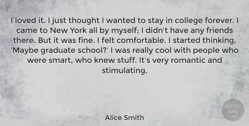 Alice Smith Quote About Came, Cool, Felt, Graduate, Knew: I Loved It I Just...