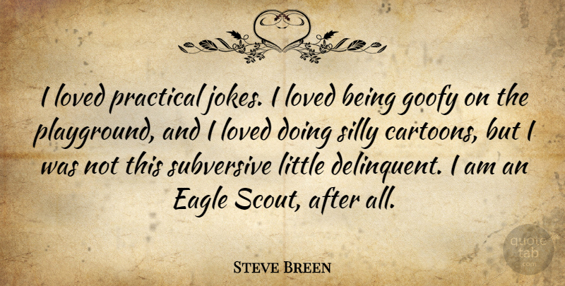 Steve Breen Quote About Eagle, Goofy, Loved, Practical, Silly: I Loved Practical Jokes I...