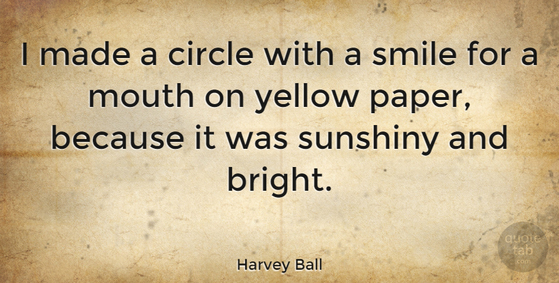 Harvey Ball Quote About Circles, Yellow, Mouths: I Made A Circle With...