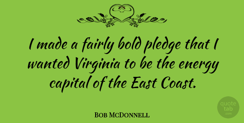 Bob McDonnell Quote About Virginia, Energy, East: I Made A Fairly Bold...