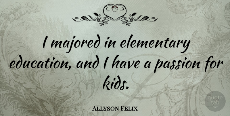 Allyson Felix Quote About Passion, Kids: I Majored In Elementary Education...