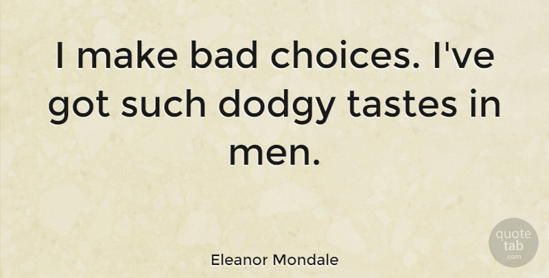 Eleanor Mondale Quote About Men, Choices, Taste: I Make Bad Choices Ive...