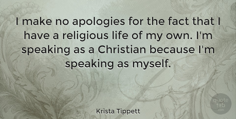 Krista Tippett Quote About Fact, Life, Religious, Speaking: I Make No Apologies For...