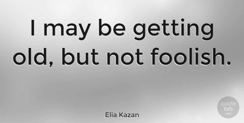 Elia Kazan I May Be Getting Old But Not Foolish Quotetab