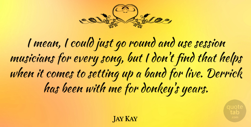 Jay Kay: I mean, I could just go round and use session musicians for
