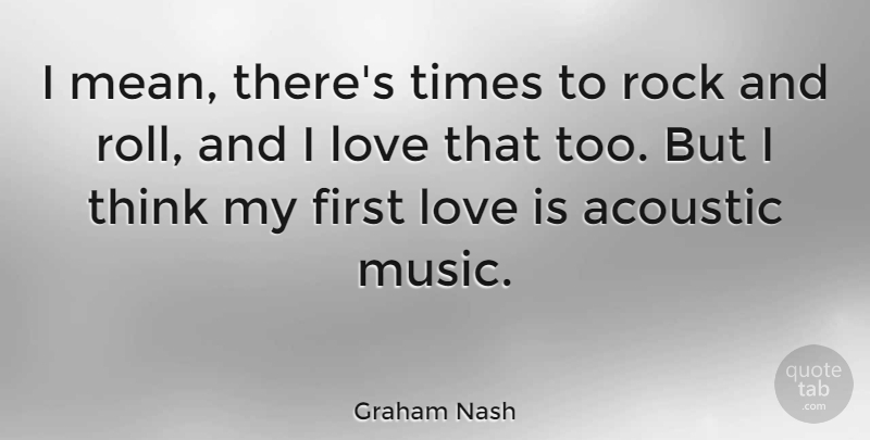 Graham Nash Quote About Mean, First Love, Love Is: I Mean Theres Times To...