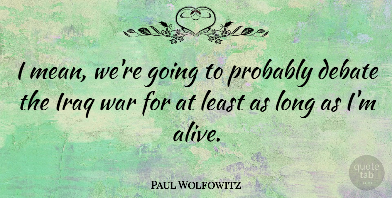 Paul Wolfowitz Quote About War, Mean, Iraq: I Mean Were Going To...