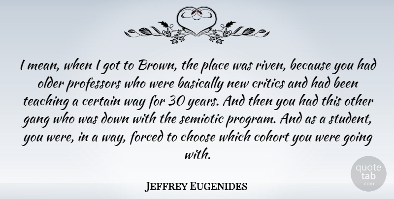 Jeffrey Eugenides Quote About Basically, Certain, Critics, Forced, Gang: I Mean When I Got...