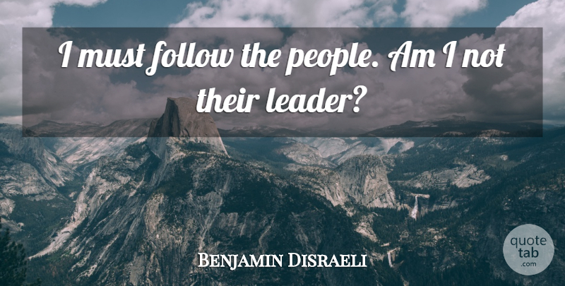 Benjamin Disraeli Quote About Leadership, People, Vision: I Must Follow The People...