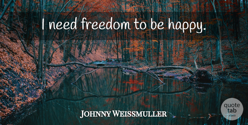Johnny Weissmuller Quote About Needs: I Need Freedom To Be...