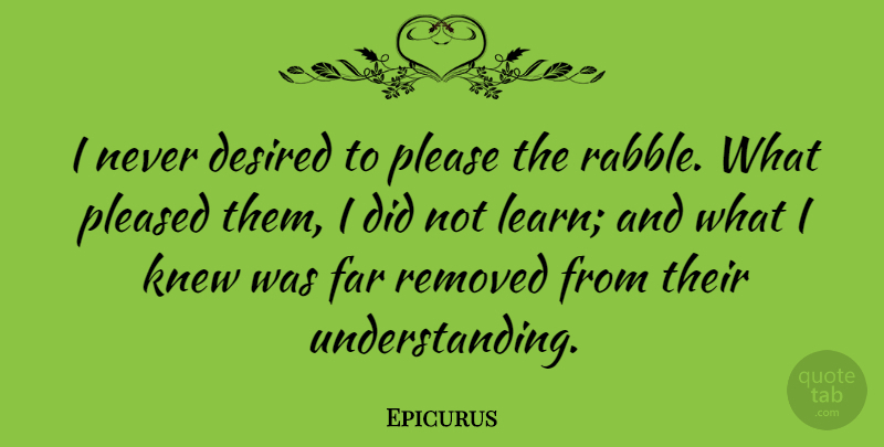 Epicurus Quote About Understanding, Desire, Please: I Never Desired To Please...