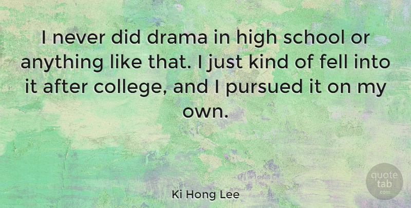 Ki Hong Lee Quote About Fell, Pursued, School: I Never Did Drama In...
