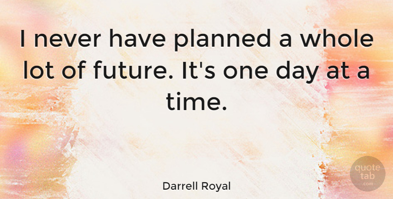 Darrell Royal I Never Have Planned A Whole Lot Of Future Its One Day At