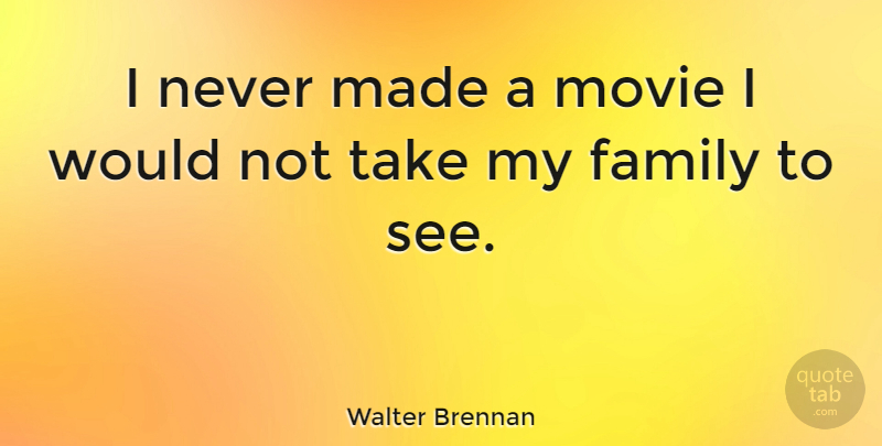 Walter Brennan Quote About Family: I Never Made A Movie...