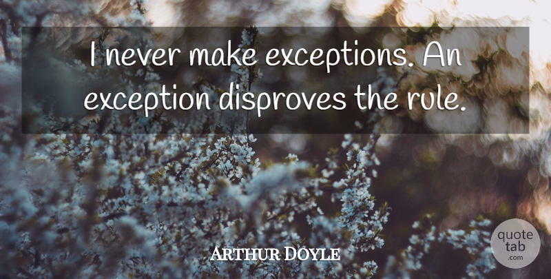 Arthur Doyle Quote About Exception: I Never Make Exceptions An...