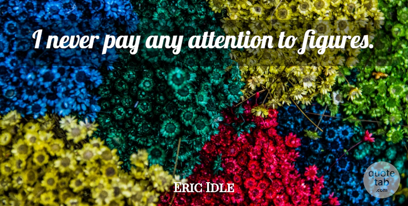Eric Idle Quote About Pay, Attention, Figures: I Never Pay Any Attention...