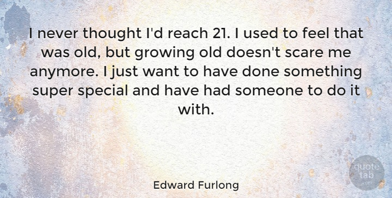 Edward Furlong Quote About Growing, Reach, Scare, Special, Super: I Never Thought Id Reach...