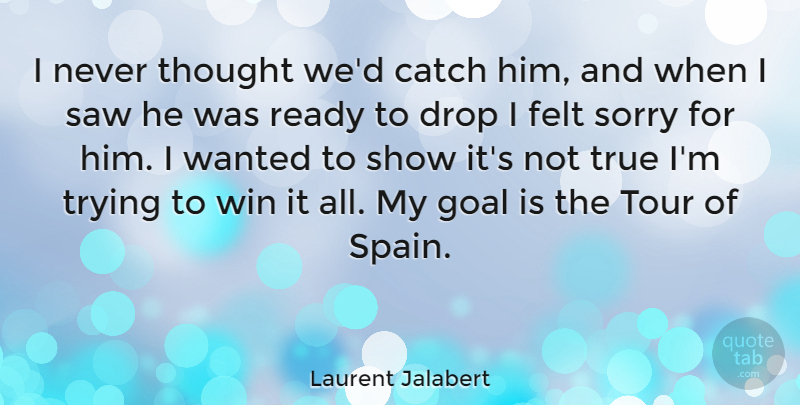 Laurent Jalabert Quote About Sorry, Winning, Goal: I Never Thought Wed Catch...