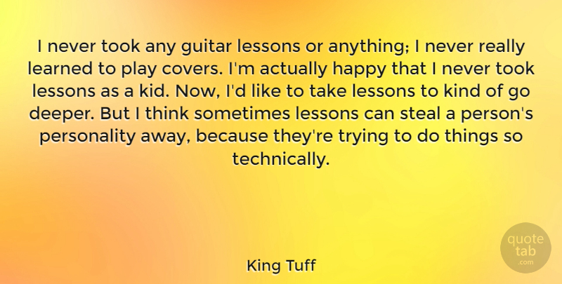 King Tuff Quote About Learned, Steal, Took, Trying: I Never Took Any Guitar...