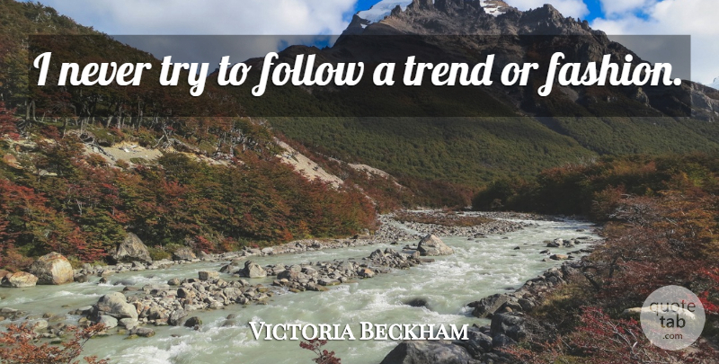 Victoria Beckham Quote About Fashion, Trying, Trends: I Never Try To Follow...