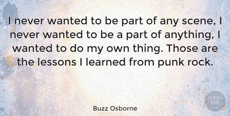 Buzz Osborne Quote About Learned: I Never Wanted To Be...