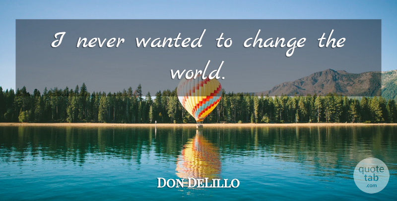 Don DeLillo Quote About World, Changing The World, Wanted: I Never Wanted To Change...