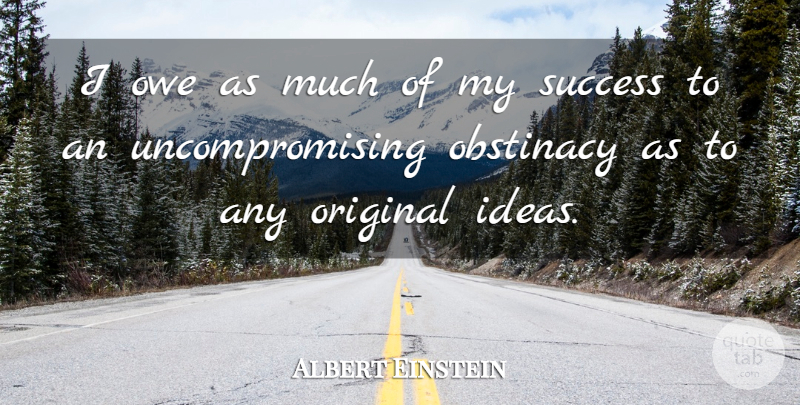 Albert Einstein Quote About Ideas, Obstinacy, Originals: I Owe As Much Of...