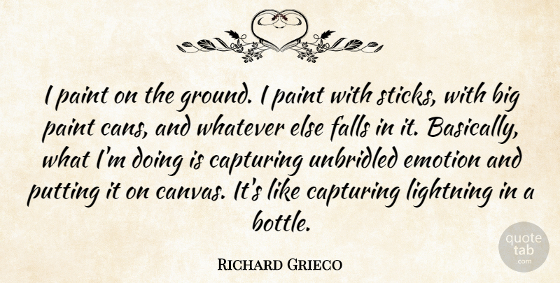 Richard Grieco Quote About Capturing, Falls, Lightning, Putting, Unbridled: I Paint On The Ground...