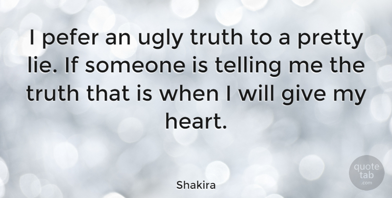 Shakira I Pefer An Ugly Truth To A Pretty Lie If Someone Is