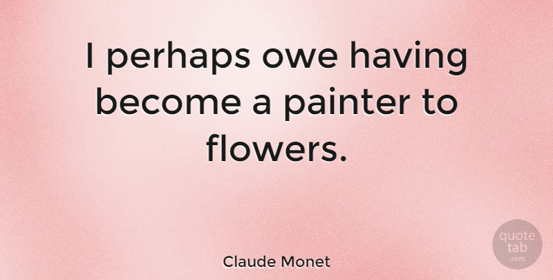 Claude Monet I Perhaps Owe Having Become A Painter To Flowers