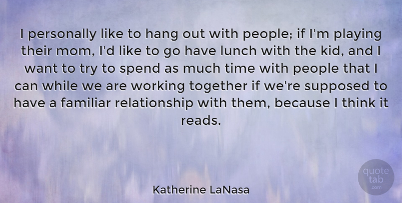 Katherine LaNasa Quote About Familiar, Hang, Lunch, Mom, People: I Personally Like To Hang...
