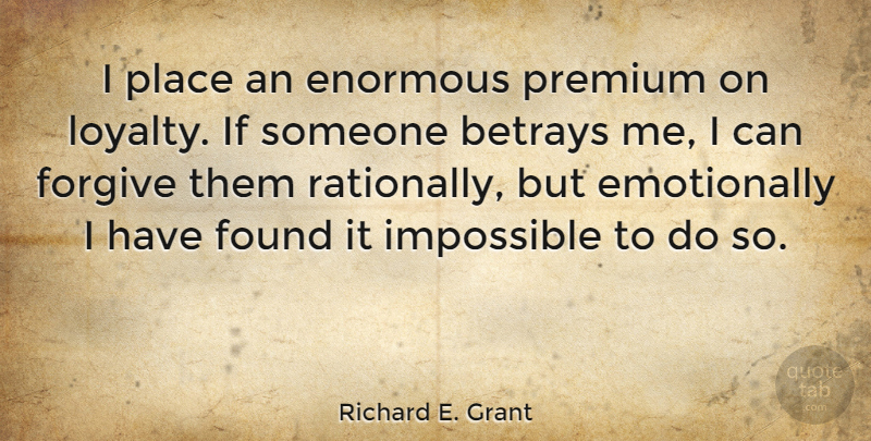 Richard E. Grant Quote About Loyalty, Forgiving, Impossible: I Place An Enormous Premium...