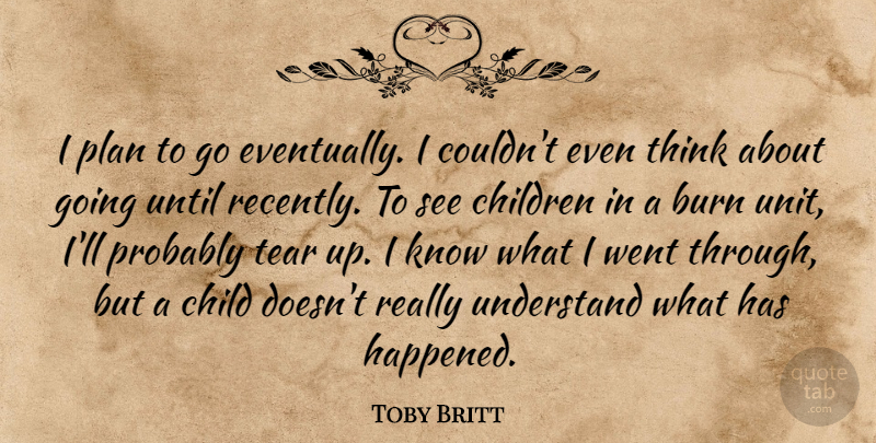 Toby Britt Quote About Burn, Children, Plan, Tear, Understand: I Plan To Go Eventually...