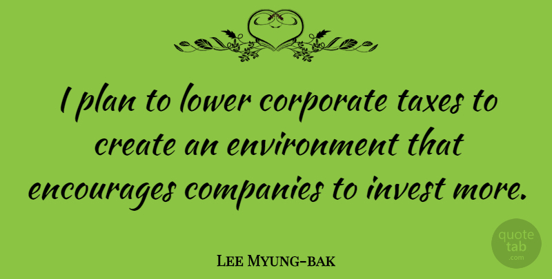 Lee Myung-bak Quote About Companies, Corporate, Encourages, Environment, Invest: I Plan To Lower Corporate...