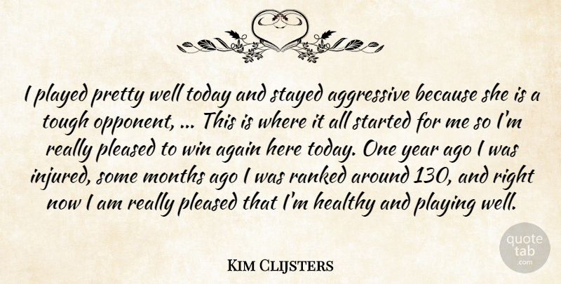 Kim Clijsters Quote About Again, Aggressive, Healthy, Months, Played: I Played Pretty Well Today...