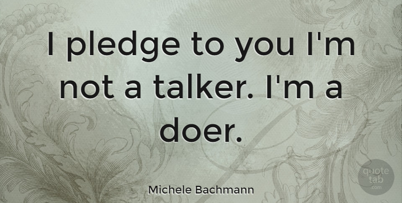 Michele Bachmann Quote About Doers, Talkers, Pledge: I Pledge To You Im...