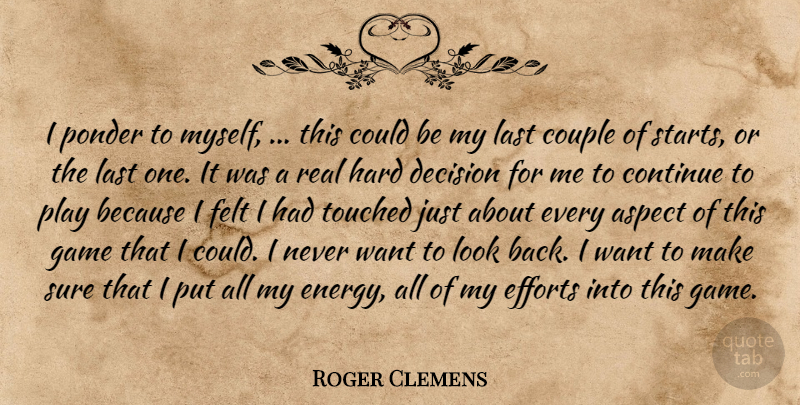 Roger Clemens Quote About Aspect, Continue, Couple, Decision, Efforts: I Ponder To Myself This...